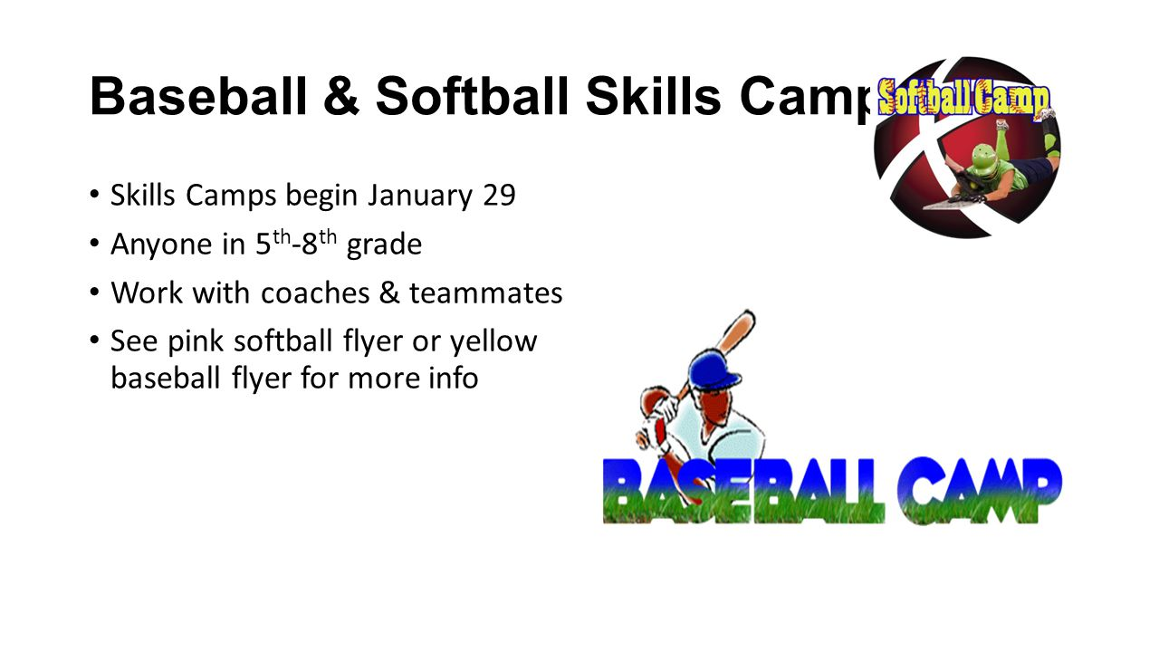 Baseball & Softball Skills Camps Skills Camps begin January 29 Anyone in 5 th -8 th grade Work with coaches & teammates See pink softball flyer or yellow baseball flyer for more info