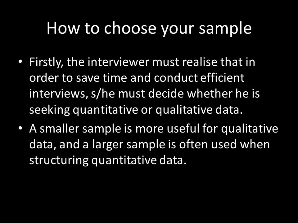 How to choose your sample Firstly, the interviewer must realise that in order to save time and conduct efficient interviews, s/he must decide whether