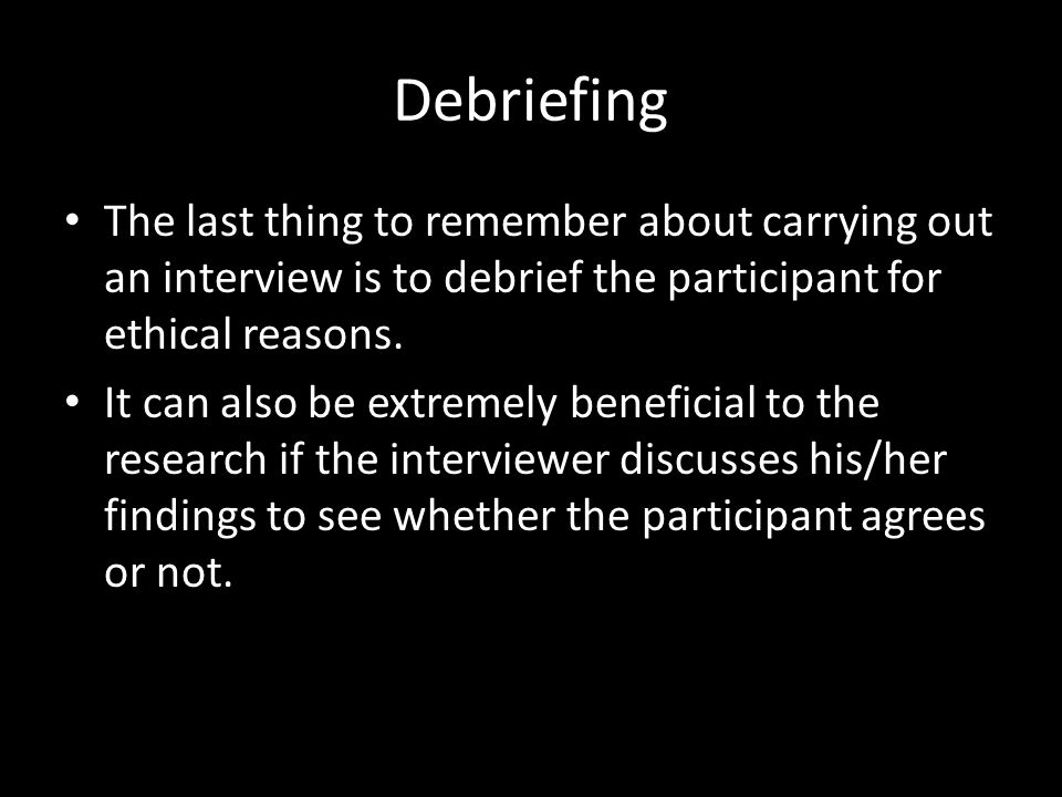 Debriefing The last thing to remember about carrying out an interview is to debrief the participant for ethical reasons. It can also be extremely bene