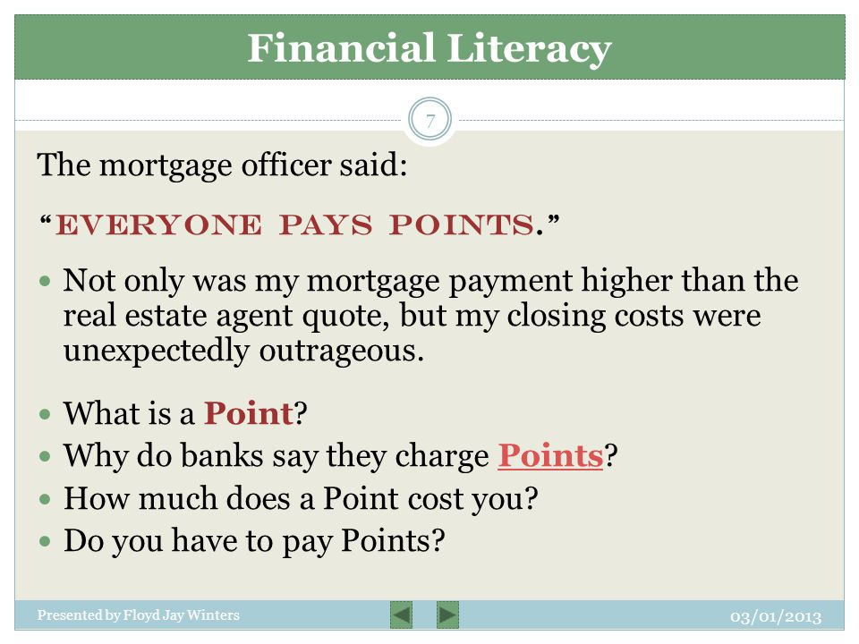 The mortgage officer said: Everyone pays Points. Not only was my mortgage payment higher than the real estate agent quote, but my closing costs were unexpectedly outrageous.