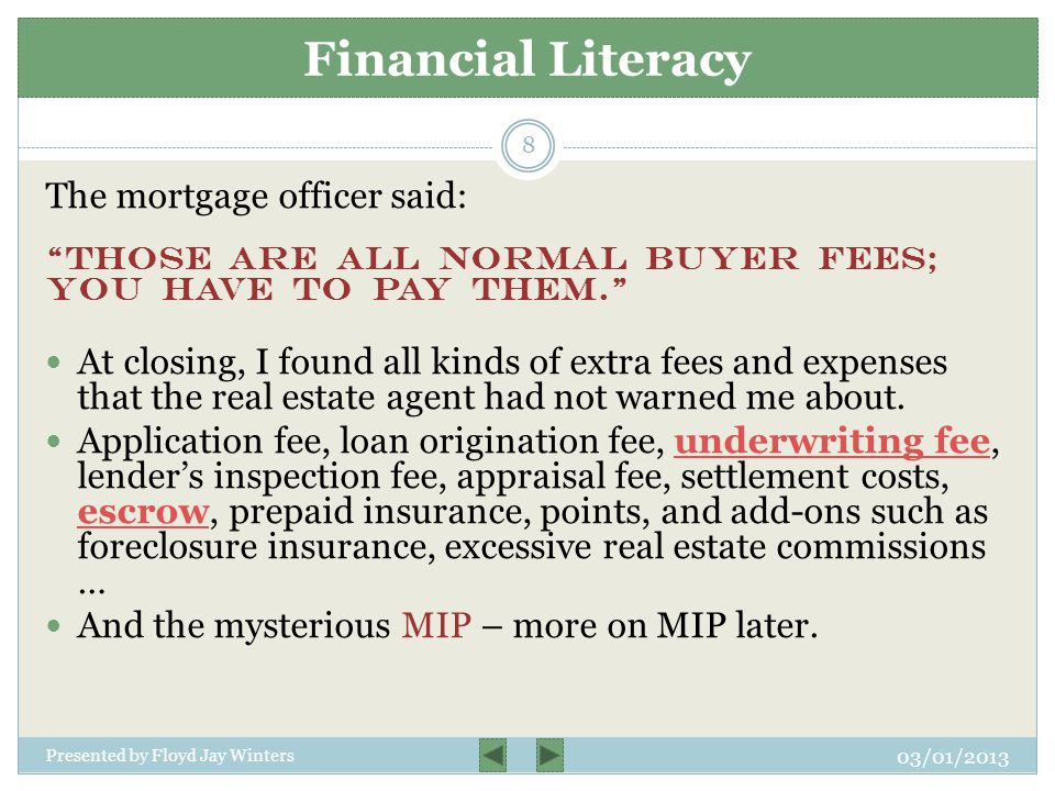 The mortgage officer said: Those are all normal buyer fees; you have to pay them. At closing, I found all kinds of extra fees and expenses that the real estate agent had not warned me about.