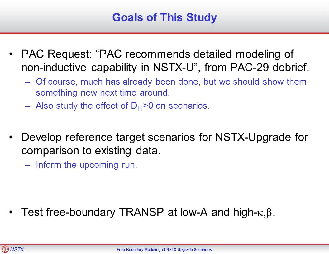 NSTX Free-Boundary Modeling of NSTX-Upgrade Scenarios Goals of This Study PAC Request: PAC recommends detailed modeling of non-inductive capability in NSTX-U , from PAC-29 debrief.