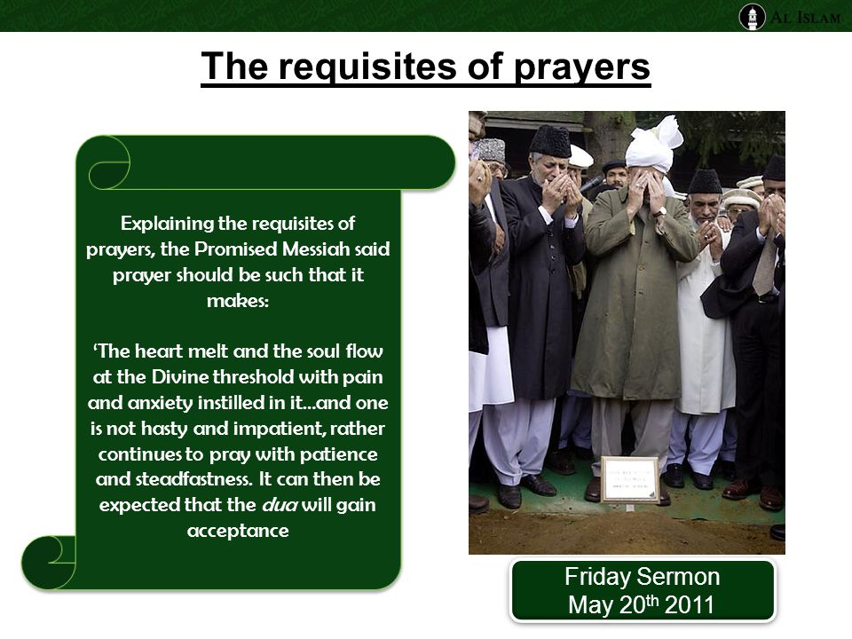 Explaining the requisites of prayers, the Promised Messiah said prayer should be such that it makes: 'The heart melt and the soul flow at the Divine threshold with pain and anxiety instilled in it…and one is not hasty and impatient, rather continues to pray with patience and steadfastness.