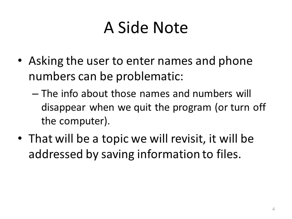 A Side Note Asking the user to enter names and phone numbers can be problematic: – The info about those names and numbers will disappear when we quit the program (or turn off the computer).