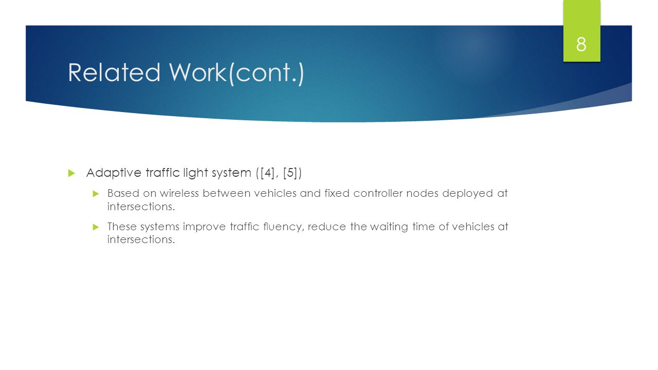 Related Work(cont.)  Adaptive traffic light system ([4], [5])  Based on wireless between vehicles and fixed controller nodes deployed at intersectio