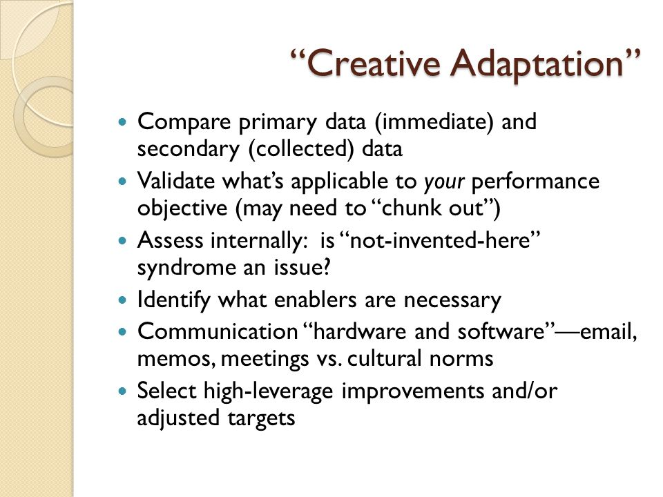 Creative Adaptation Compare primary data (immediate) and secondary (collected) data Validate what's applicable to your performance objective (may need to chunk out ) Assess internally: is not-invented-here syndrome an issue.