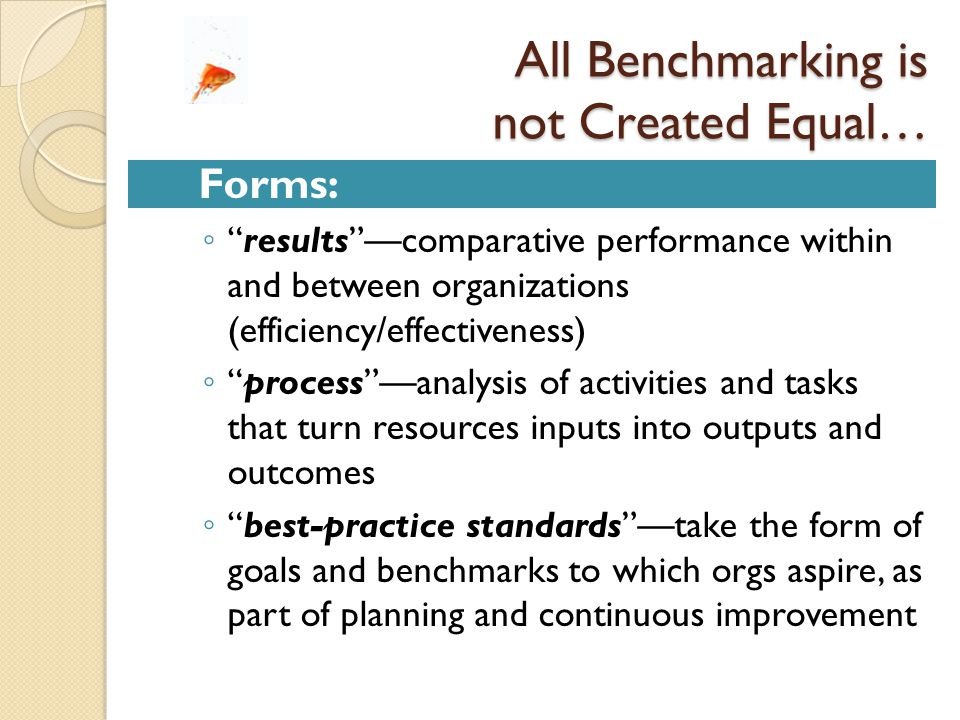 All Benchmarking is not Created Equal… Forms: ◦ results —comparative performance within and between organizations (efficiency/effectiveness) ◦ process —analysis of activities and tasks that turn resources inputs into outputs and outcomes ◦ best-practice standards —take the form of goals and benchmarks to which orgs aspire, as part of planning and continuous improvement