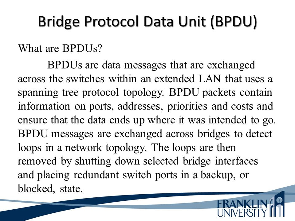 Bridge Protocol Data Unit (BPDU) What are BPDUs? BPDUs are data messages that are exchanged across the switches within an extended LAN that uses a spa