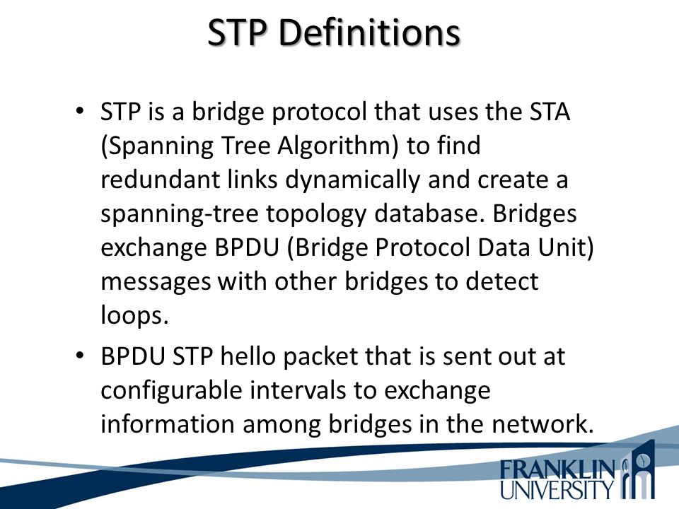 STP Definitions STP is a bridge protocol that uses the STA (Spanning Tree Algorithm) to find redundant links dynamically and create a spanning-tree to