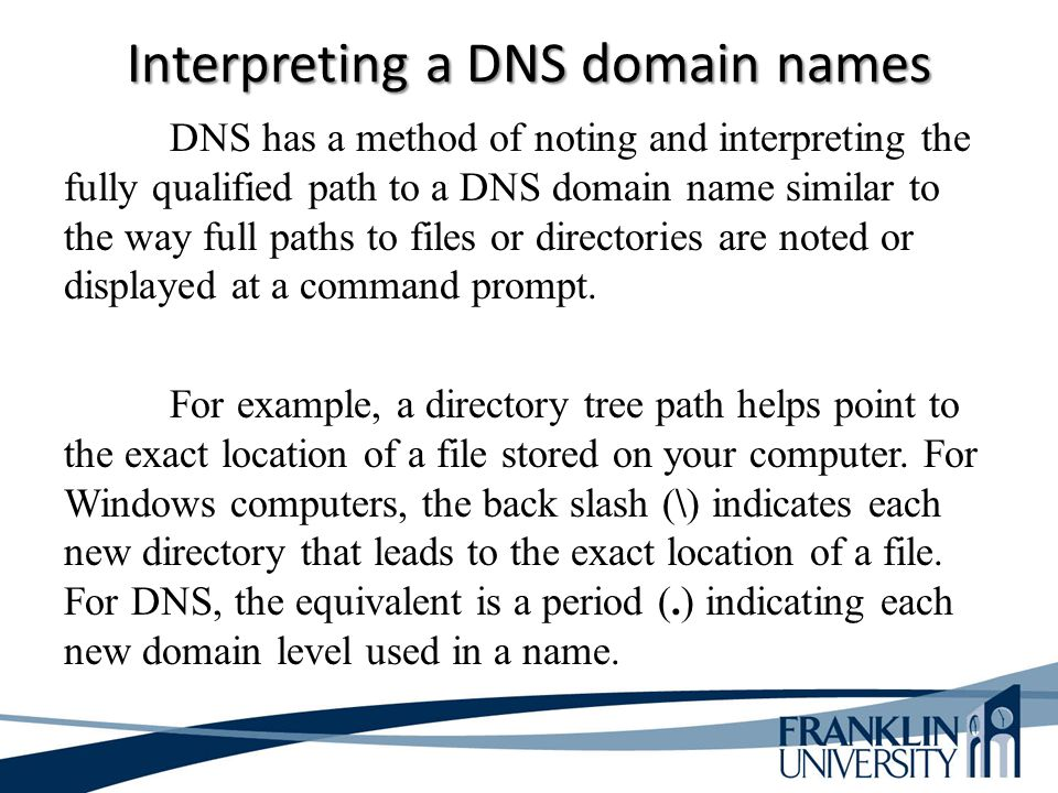 Interpreting a DNS domain names DNS has a method of noting and interpreting the fully qualified path to a DNS domain name similar to the way full path