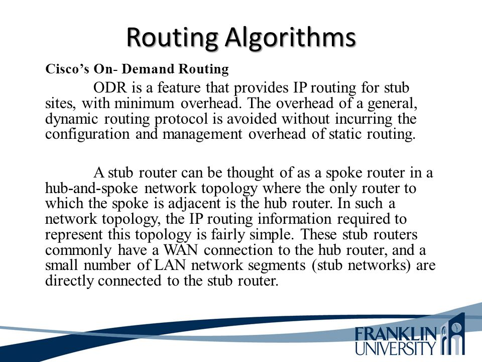 Routing Algorithms Cisco's On- Demand Routing ODR is a feature that provides IP routing for stub sites, with minimum overhead. The overhead of a gener