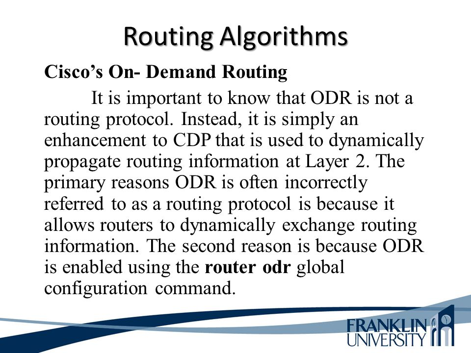 Routing Algorithms Cisco's On- Demand Routing It is important to know that ODR is not a routing protocol. Instead, it is simply an enhancement to CDP