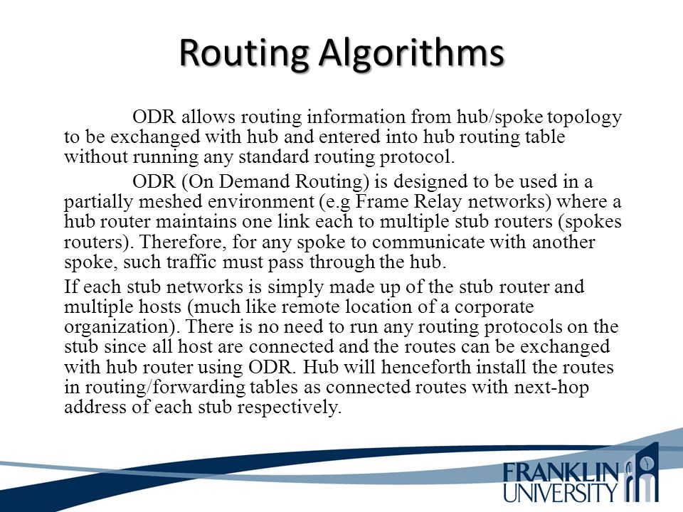 Routing Algorithms ODR allows routing information from hub/spoke topology to be exchanged with hub and entered into hub routing table without running