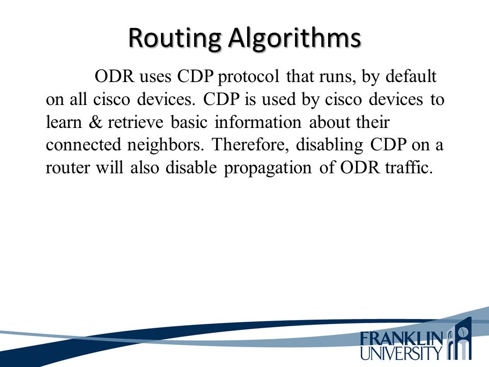 Routing Algorithms ODR uses CDP protocol that runs, by default on all cisco devices. CDP is used by cisco devices to learn & retrieve basic informatio