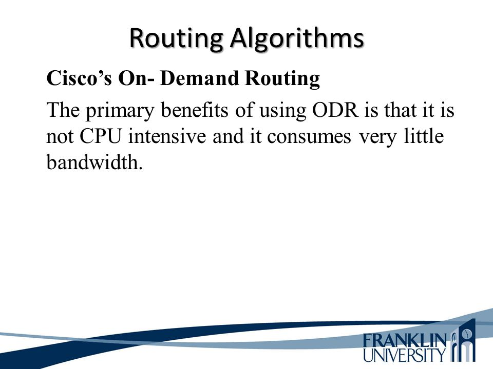 Cisco's On- Demand Routing The primary benefits of using ODR is that it is not CPU intensive and it consumes very little bandwidth.