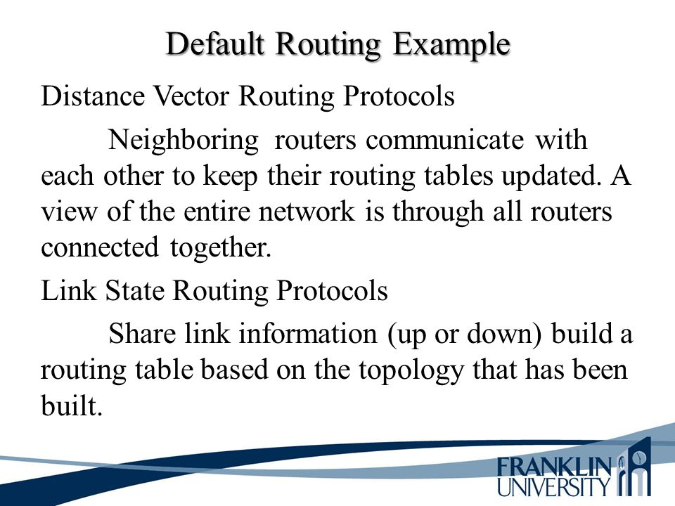 Default Routing Example Distance Vector Routing Protocols Neighboring routers communicate with each other to keep their routing tables updated. A view