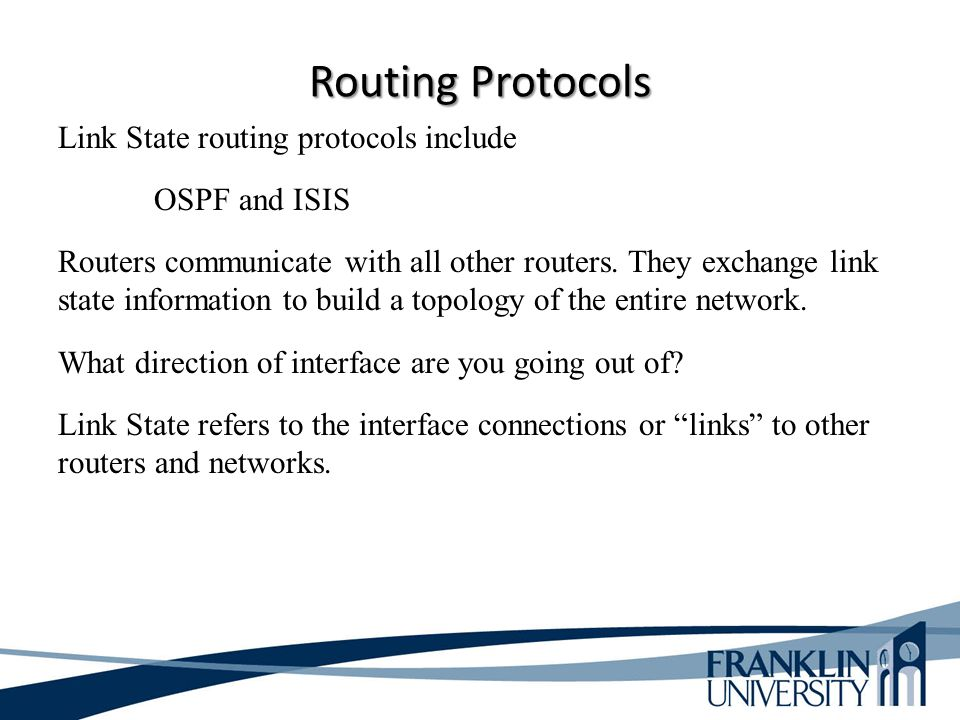 Routing Protocols Link State routing protocols include OSPF and ISIS Routers communicate with all other routers. They exchange link state information