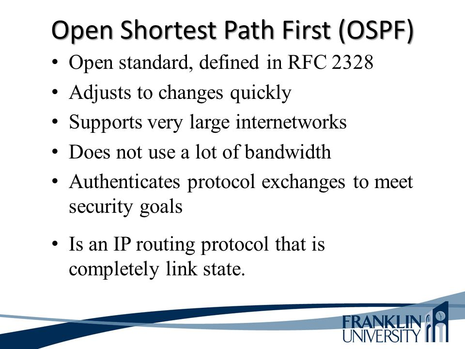 Open Shortest Path First (OSPF) Open standard, defined in RFC 2328 Adjusts to changes quickly Supports very large internetworks Does not use a lot of