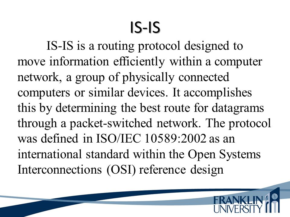 IS-IS IS-IS is a routing protocol designed to move information efficiently within a computer network, a group of physically connected computers or sim