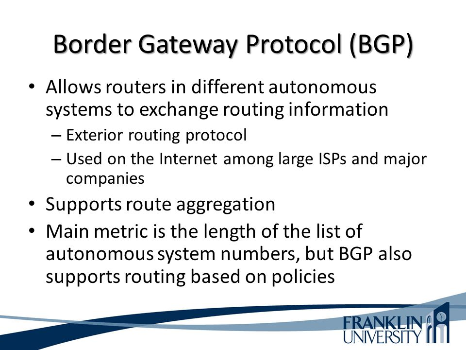 Border Gateway Protocol (BGP) Allows routers in different autonomous systems to exchange routing information – Exterior routing protocol – Used on the