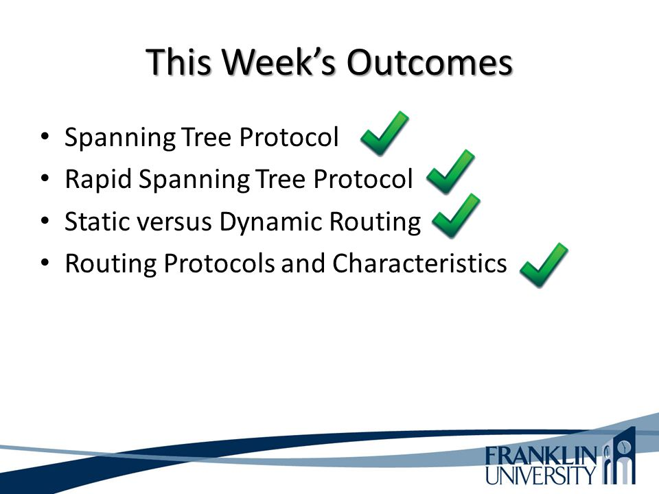 This Week's Outcomes Spanning Tree Protocol Rapid Spanning Tree Protocol Static versus Dynamic Routing Routing Protocols and Characteristics