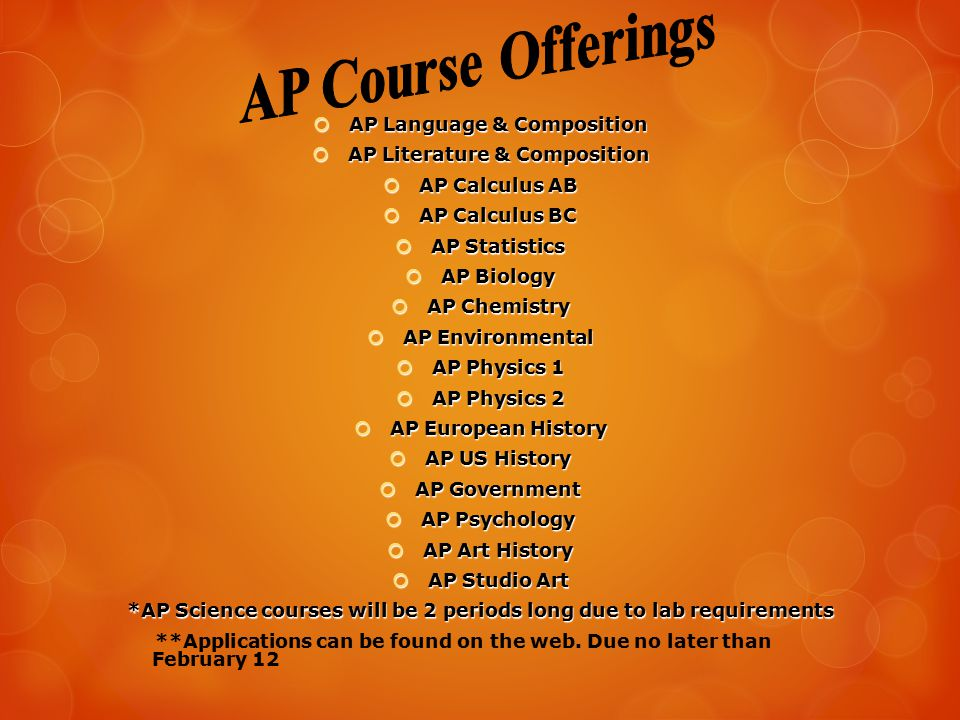  AP Language & Composition  AP Literature & Composition  AP Calculus AB  AP Calculus BC  AP Statistics  AP Biology  AP Chemistry  AP Environmental  AP Physics 1  AP Physics 2  AP European History  AP US History  AP Government  AP Psychology  AP Art History  AP Studio Art *AP Science courses will be 2 periods long due to lab requirements **Applications can be found on the web.