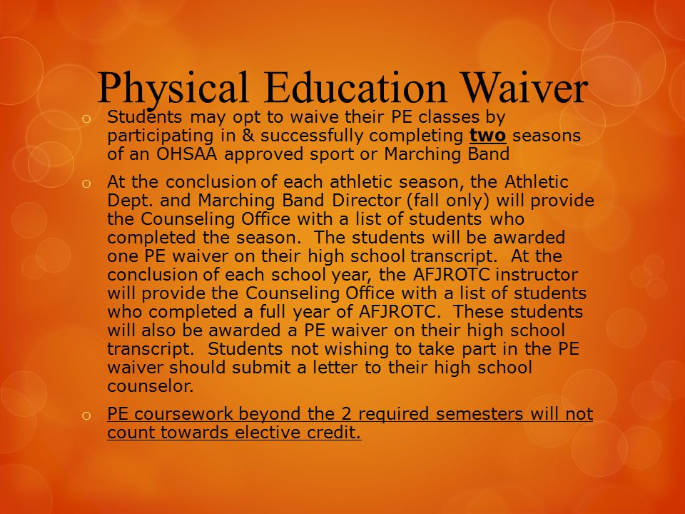 Physical Education Waiver o Students may opt to waive their PE classes by participating in & successfully completing two seasons of an OHSAA approved sport or Marching Band o At the conclusion of each athletic season, the Athletic Dept.