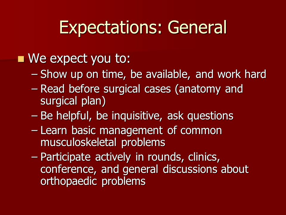 Expectations: General We expect you to: We expect you to: –Show up on time, be available, and work hard –Read before surgical cases (anatomy and surgical plan) –Be helpful, be inquisitive, ask questions –Learn basic management of common musculoskeletal problems –Participate actively in rounds, clinics, conference, and general discussions about orthopaedic problems