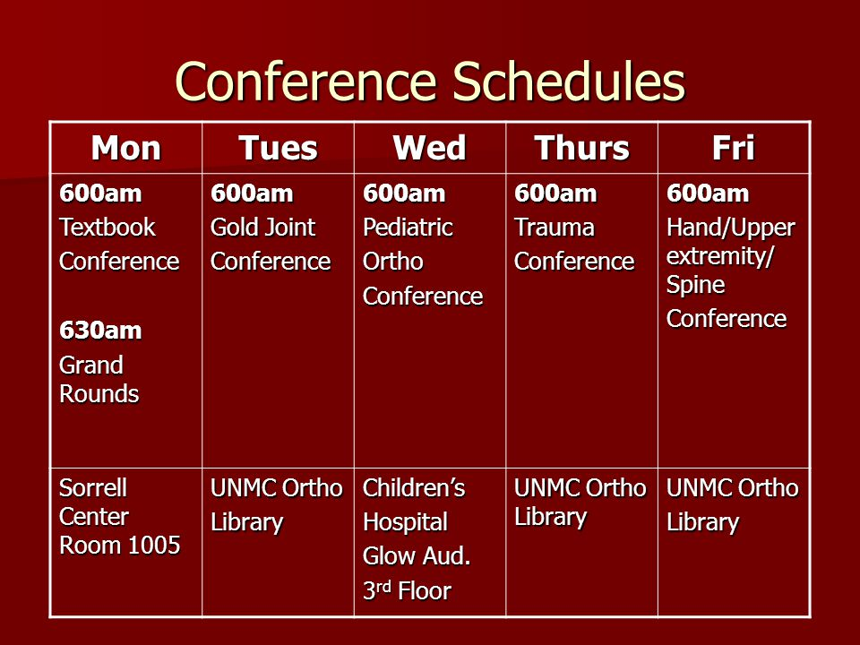 Conference Schedules MonTuesWedThursFri 600amTextbookConference630am Grand Rounds 600am Gold Joint Conference600amPediatricOrthoConference600amTraumaConference600am Hand/Upper extremity/ Spine Conference Sorrell Center Room 1005 UNMC Ortho LibraryChildren'sHospital Glow Aud.
