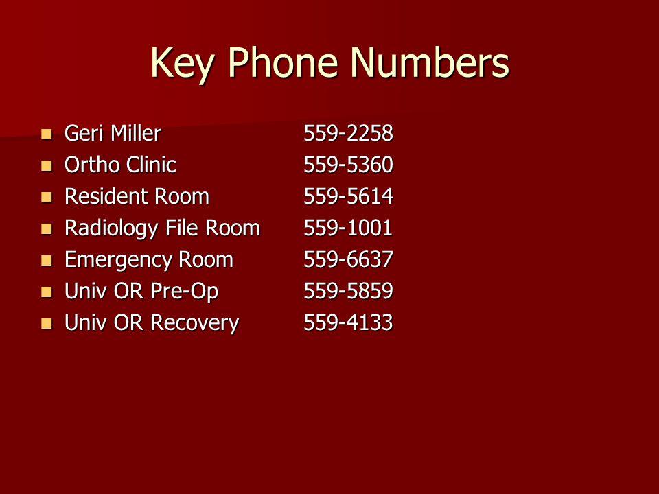 Key Phone Numbers Geri Miller559-2258 Geri Miller559-2258 Ortho Clinic559-5360 Ortho Clinic559-5360 Resident Room559-5614 Resident Room559-5614 Radiology File Room559-1001 Radiology File Room559-1001 Emergency Room559-6637 Emergency Room559-6637 Univ OR Pre-Op559-5859 Univ OR Pre-Op559-5859 Univ OR Recovery559-4133 Univ OR Recovery559-4133