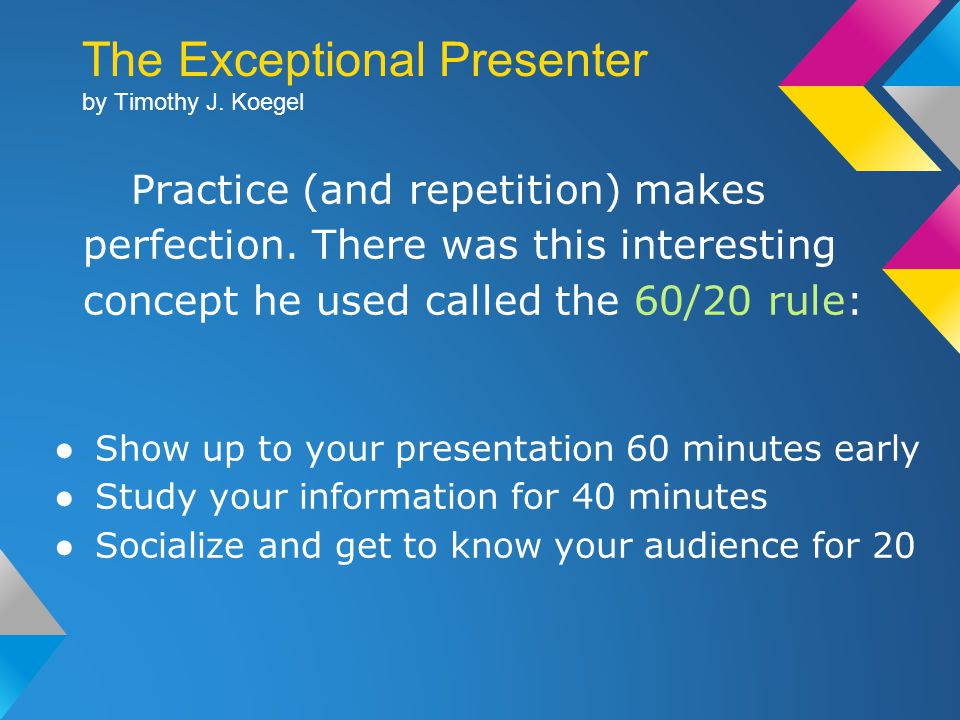 The Exceptional Presenter by Timothy J. Koegel Practice (and repetition) makes perfection.