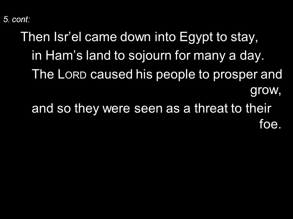 5. cont: Then Isr'el came down into Egypt to stay, in Ham's land to sojourn for many a day.