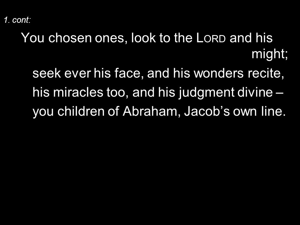 1. cont: You chosen ones, look to the L ORD and his might; seek ever his face, and his wonders recite, his miracles too, and his judgment divine – you