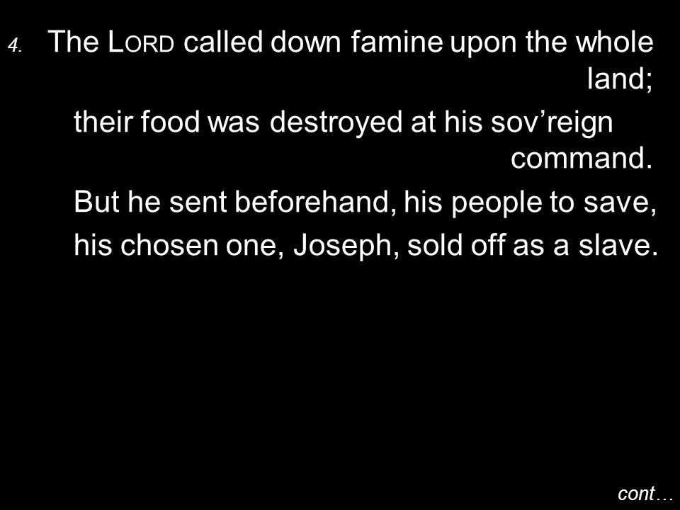 4. The L ORD called down famine upon the whole land; their food was destroyed at his sov'reign command. But he sent beforehand, his people to save, hi