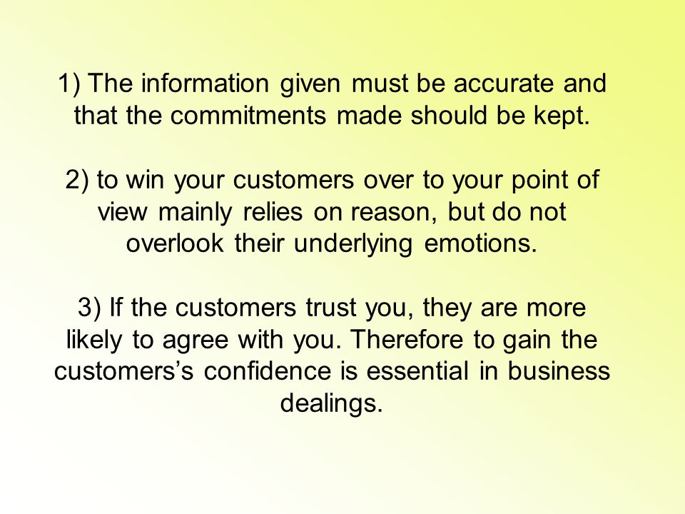1) The information given must be accurate and that the commitments made should be kept. 2) to win your customers over to your point of view mainly rel