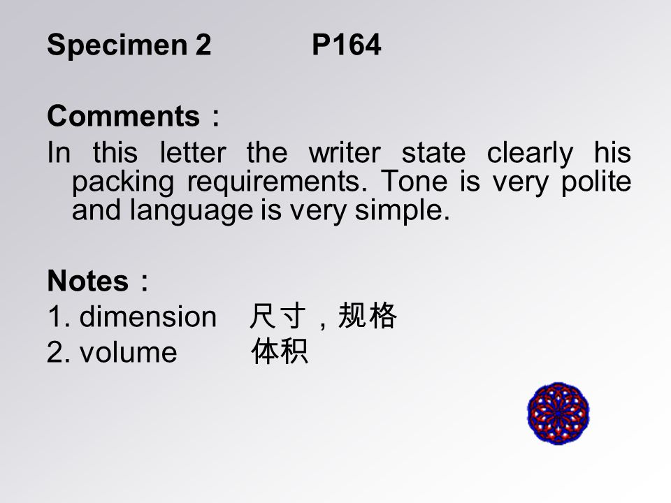 Specimen 2 P164 Comments : In this letter the writer state clearly his packing requirements. Tone is very polite and language is very simple. Notes :