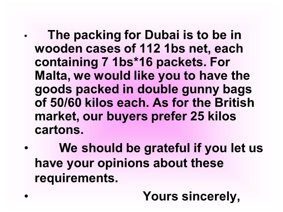The packing for Dubai is to be in wooden cases of 112 1bs net, each containing 7 1bs*16 packets. For Malta, we would like you to have the goods packed