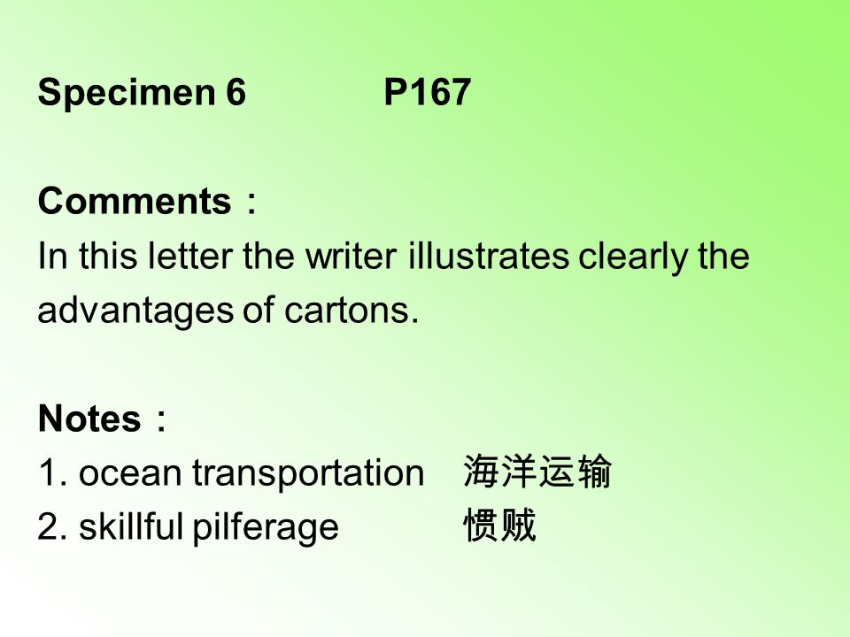 Specimen 6 P167 Comments : In this letter the writer illustrates clearly the advantages of cartons. Notes : 1. ocean transportation 海洋运输 2. skillful p