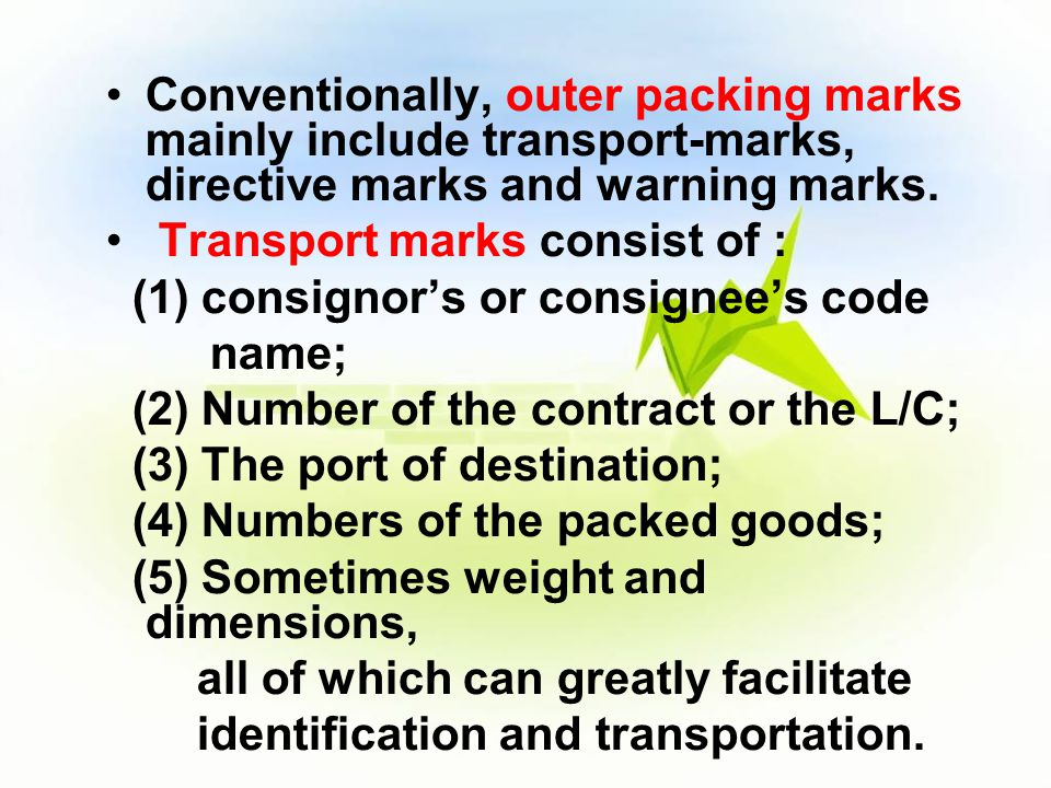 Conventionally, outer packing marks mainly include transport-marks, directive marks and warning marks. Transport marks consist of : (1) consignor's or