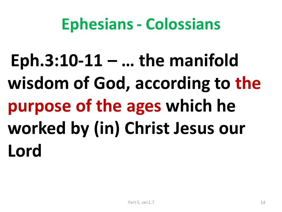 Ephesians - Colossians Eph.3:10-11 – … the manifold wisdom of God, according to the purpose of the ages which he worked by (in) Christ Jesus our Lord 14Part 5, ver.1.7