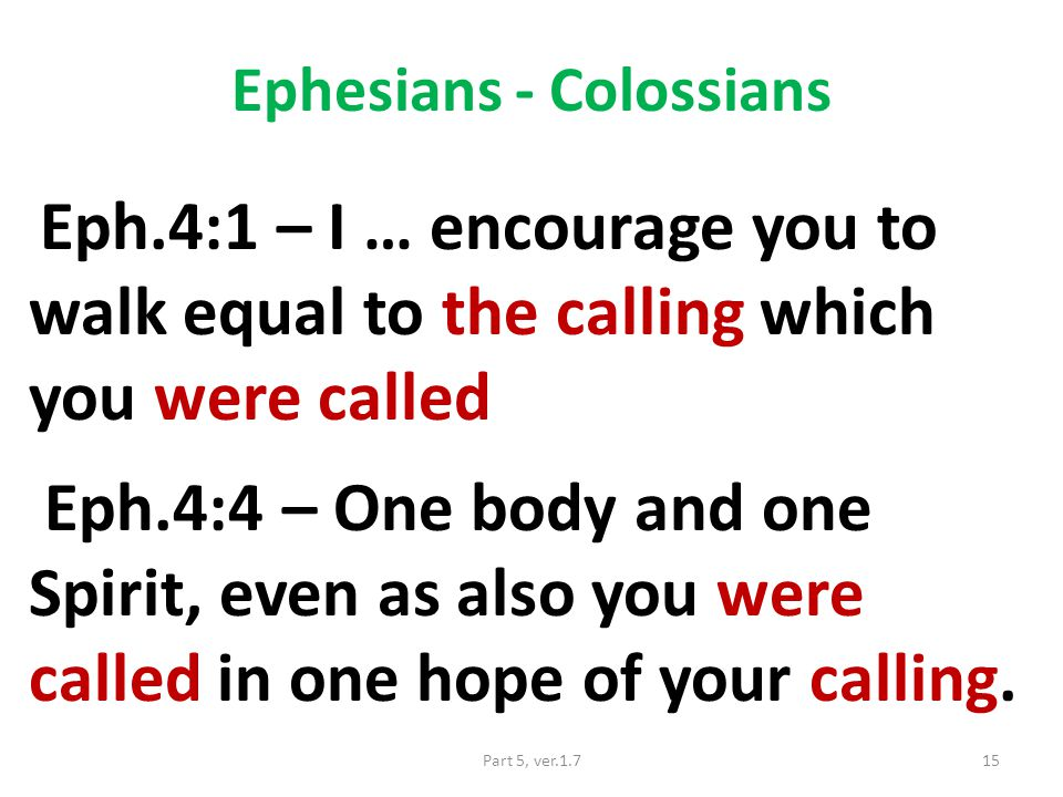 Ephesians - Colossians Eph.4:1 – I … encourage you to walk equal to the calling which you were called Eph.4:4 – One body and one Spirit, even as also you were called in one hope of your calling.