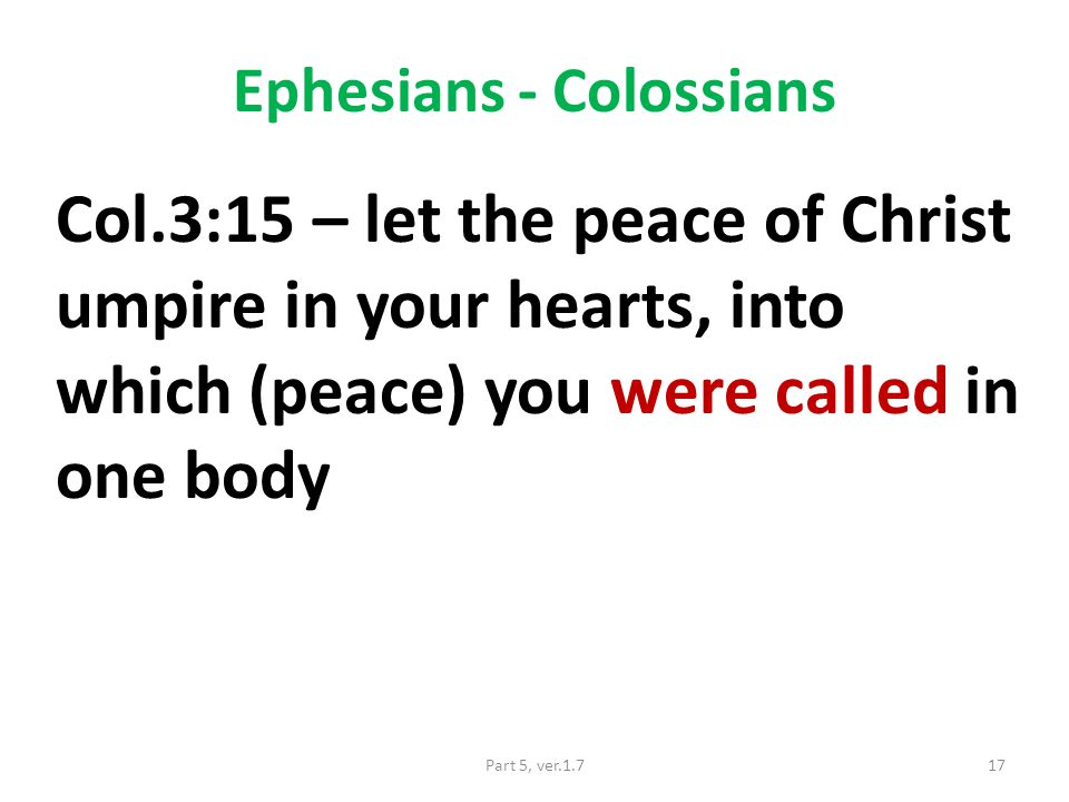 Ephesians - Colossians Col.3:15 – let the peace of Christ umpire in your hearts, into which (peace) you were called in one body 17Part 5, ver.1.7