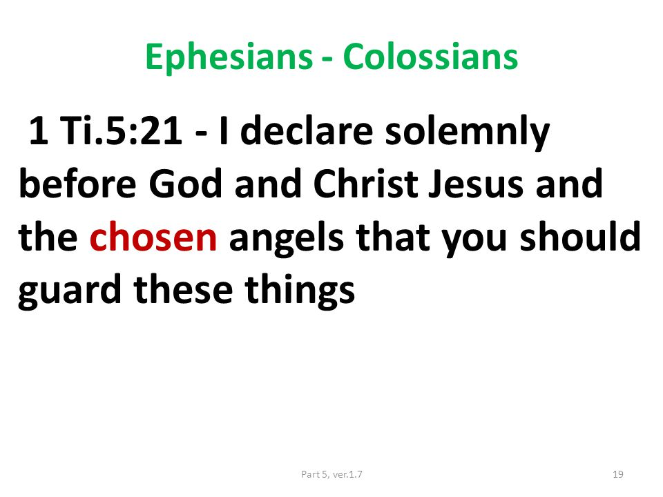 Ephesians - Colossians 1 Ti.5:21 - I declare solemnly before God and Christ Jesus and the chosen angels that you should guard these things 19Part 5, ver.1.7