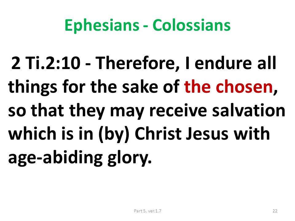 Ephesians - Colossians 2 Ti.2:10 - Therefore, I endure all things for the sake of the chosen, so that they may receive salvation which is in (by) Christ Jesus with age-abiding glory.