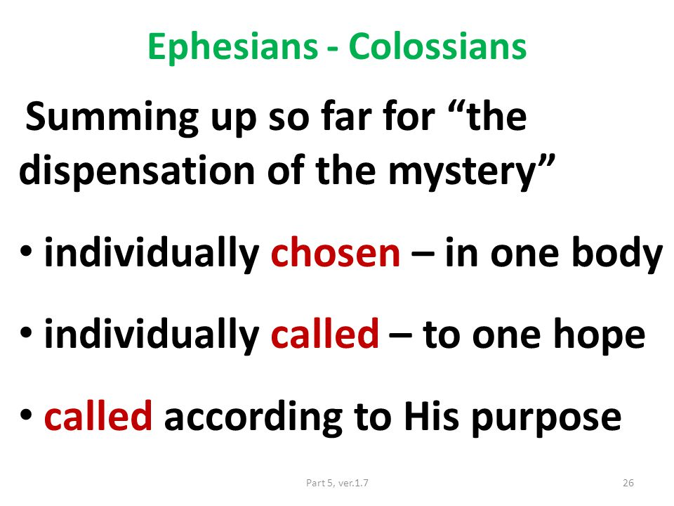 Ephesians - Colossians Summing up so far for the dispensation of the mystery individually chosen – in one body individually called – to one hope called according to His purpose 26Part 5, ver.1.7