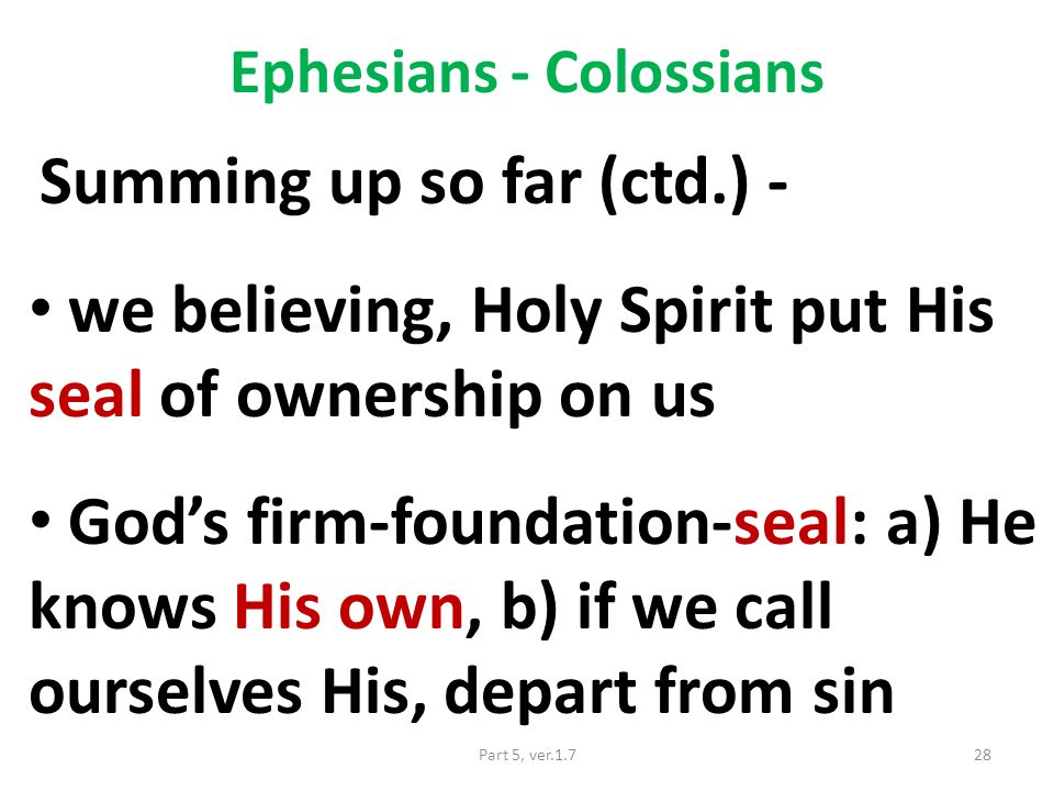 Ephesians - Colossians Summing up so far (ctd.) - we believing, Holy Spirit put His seal of ownership on us God's firm-foundation-seal: a) He knows His own, b) if we call ourselves His, depart from sin 28Part 5, ver.1.7