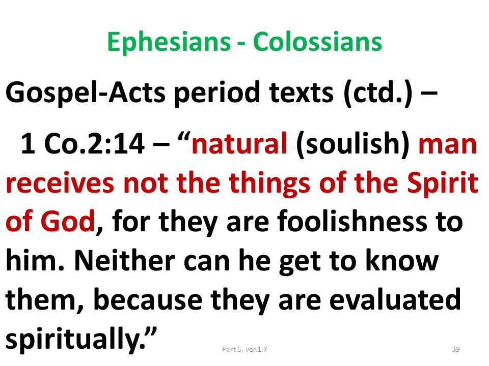 Ephesians - Colossians Gospel-Acts period texts (ctd.) – 1 Co.2:14 – natural (soulish) man receives not the things of the Spirit of God, for they are foolishness to him.