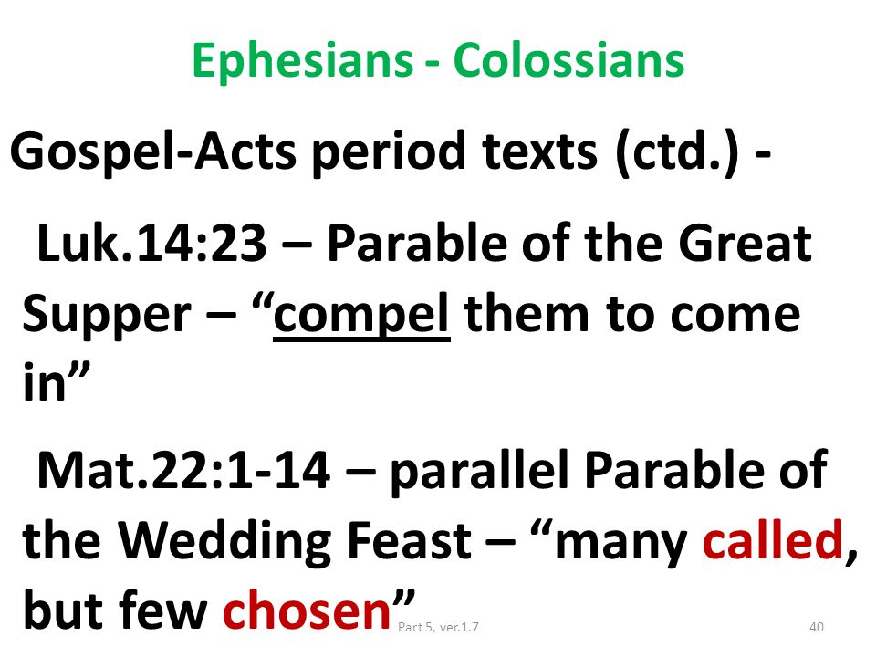 Ephesians - Colossians Gospel-Acts period texts (ctd.) - Luk.14:23 – Parable of the Great Supper – compel them to come in Mat.22:1-14 – parallel Parable of the Wedding Feast – many called, but few chosen 40Part 5, ver.1.7