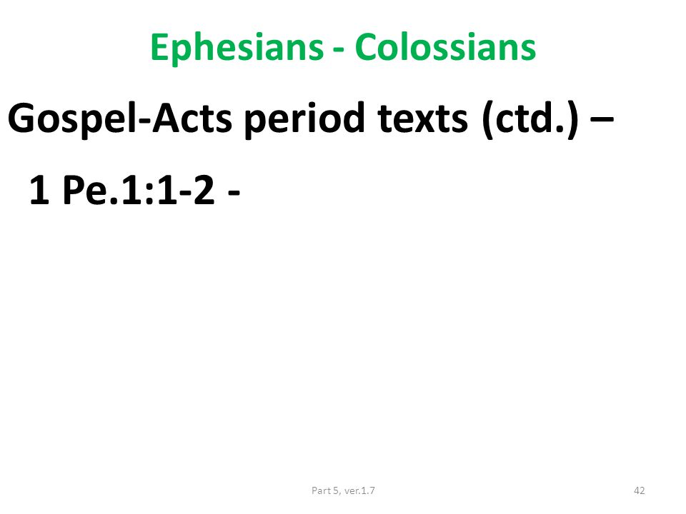 Ephesians - Colossians Gospel-Acts period texts (ctd.) – 1 Pe.1:1-2 - 42Part 5, ver.1.7