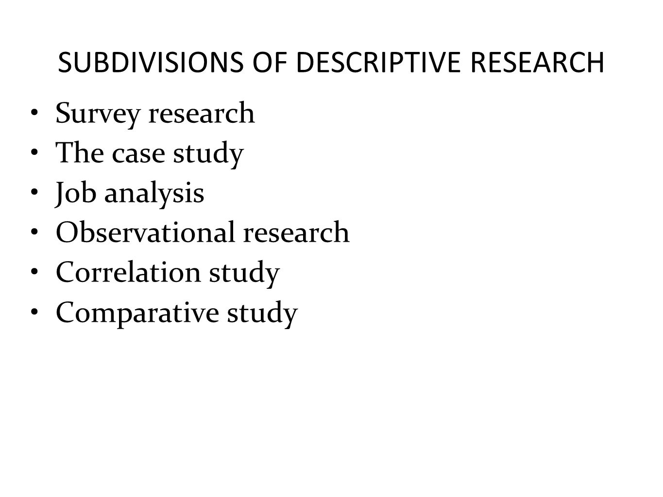 SUBDIVISIONS OF DESCRIPTIVE RESEARCH Survey research The case study Job analysis Observational research Correlation study Comparative study